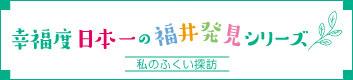 幸福度日本一の福井発見シリーズ「私のふくい探訪」
