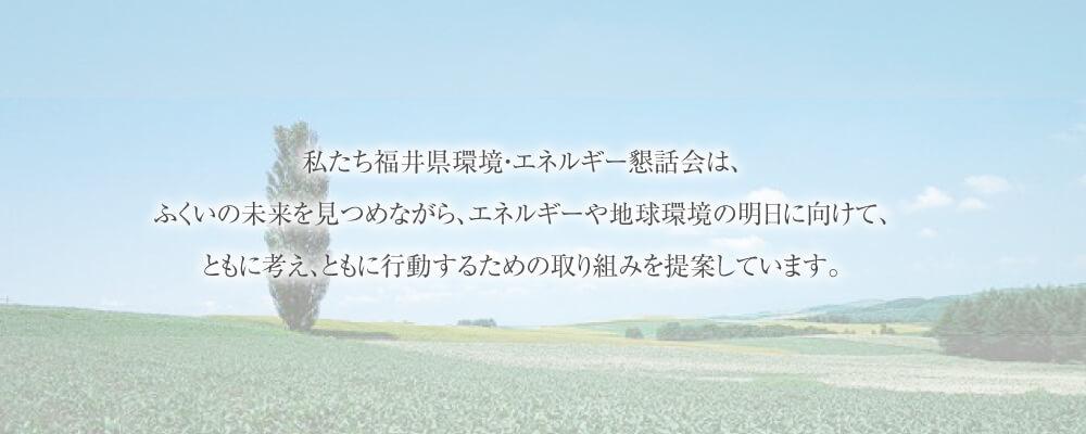 私たち福井県環境・エネルギー懇話会は、ふくいの未来を見つめながら、エネルギーや地球環境の明日に向けて、ともに考え、ともに行動するための取り組みを提案しています。